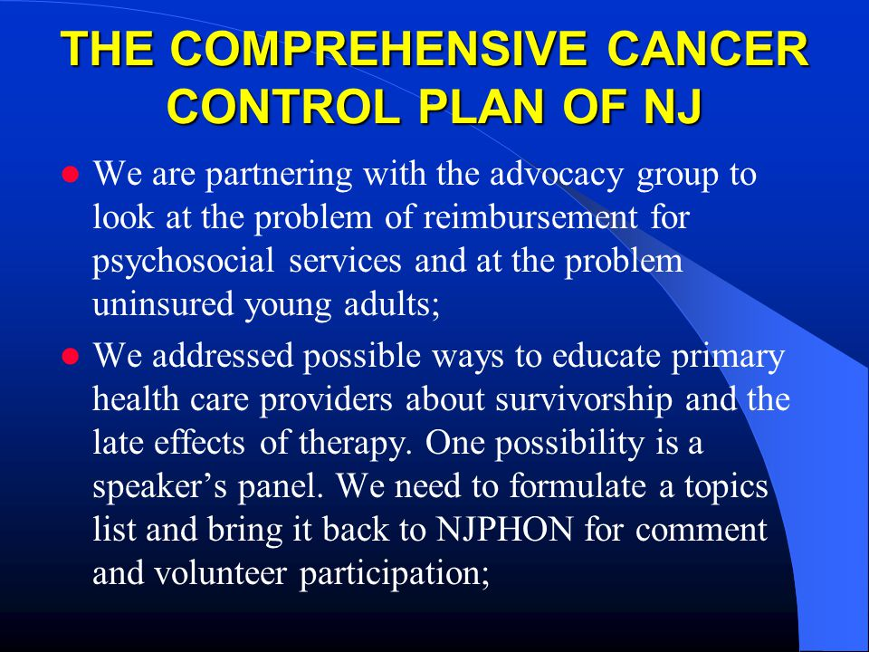 THE COMPREHENSIVE CANCER CONTROL PLAN OF NJ We are partnering with the advocacy group to look at the problem of reimbursement for psychosocial services and at the problem uninsured young adults; We addressed possible ways to educate primary health care providers about survivorship and the late effects of therapy.