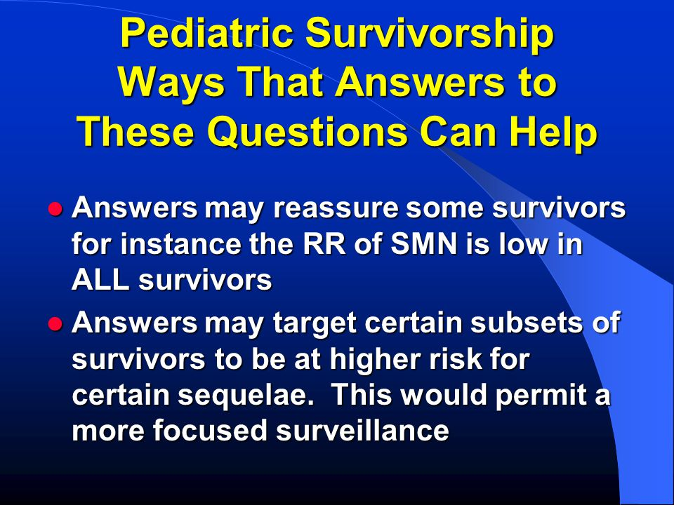 Pediatric Survivorship Ways That Answers to These Questions Can Help Answers may reassure some survivors for instance the RR of SMN is low in ALL survivors Answers may reassure some survivors for instance the RR of SMN is low in ALL survivors Answers may target certain subsets of survivors to be at higher risk for certain sequelae.