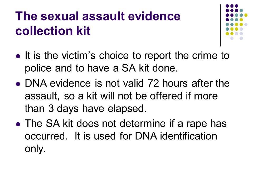 The sexual assault evidence collection kit It is the victim's choice to report the crime to police and to have a SA kit done.