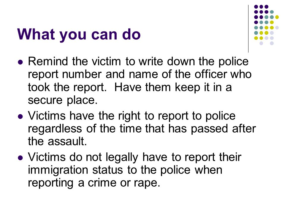 What you can do Remind the victim to write down the police report number and name of the officer who took the report.