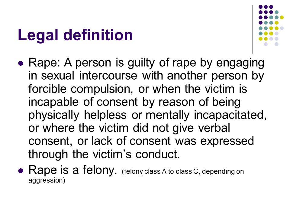 Legal definition Rape: A person is guilty of rape by engaging in sexual intercourse with another person by forcible compulsion, or when the victim is incapable of consent by reason of being physically helpless or mentally incapacitated, or where the victim did not give verbal consent, or lack of consent was expressed through the victim's conduct.