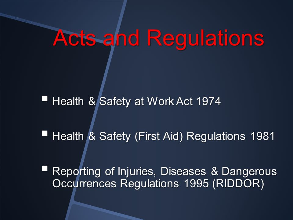 Acts and Regulations  Health & Safety at Work Act 1974  Health & Safety (First Aid) Regulations 1981  Reporting of Injuries, Diseases & Dangerous Occurrences Regulations 1995 (RIDDOR)