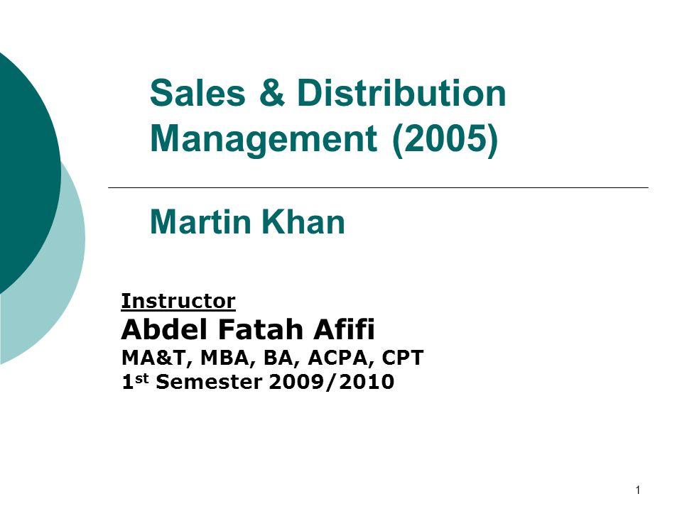 1 Sales & Distribution Management (2005) Martin Khan Instructor Abdel Fatah Afifi MA&T, MBA, BA, ACPA, CPT 1 st Semester 2009/2010