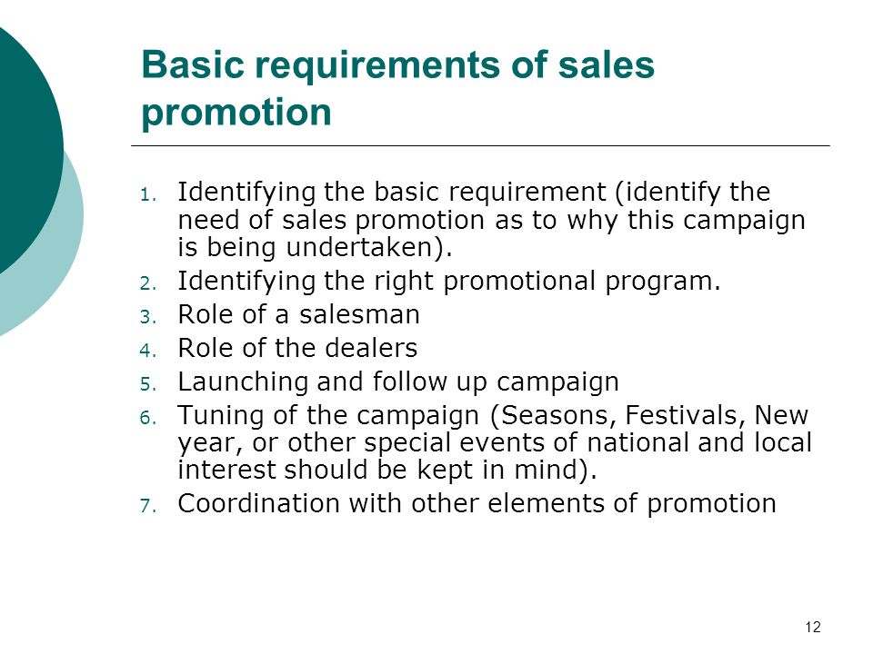 12 Basic requirements of sales promotion 1. Identifying the basic requirement (identify the need of sales promotion as to why this campaign is being u