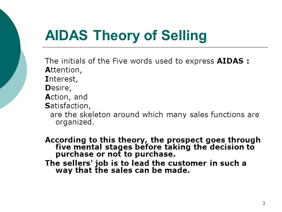 3 AIDAS Theory of Selling The initials of the Five words used to express AIDAS : Attention, Interest, Desire, Action, and Satisfaction, are the skeleton around which many sales functions are organized.