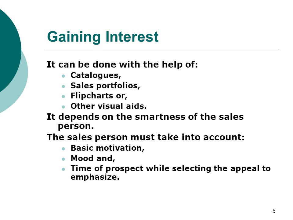 5 Gaining Interest It can be done with the help of: Catalogues, Sales portfolios, Flipcharts or, Other visual aids.