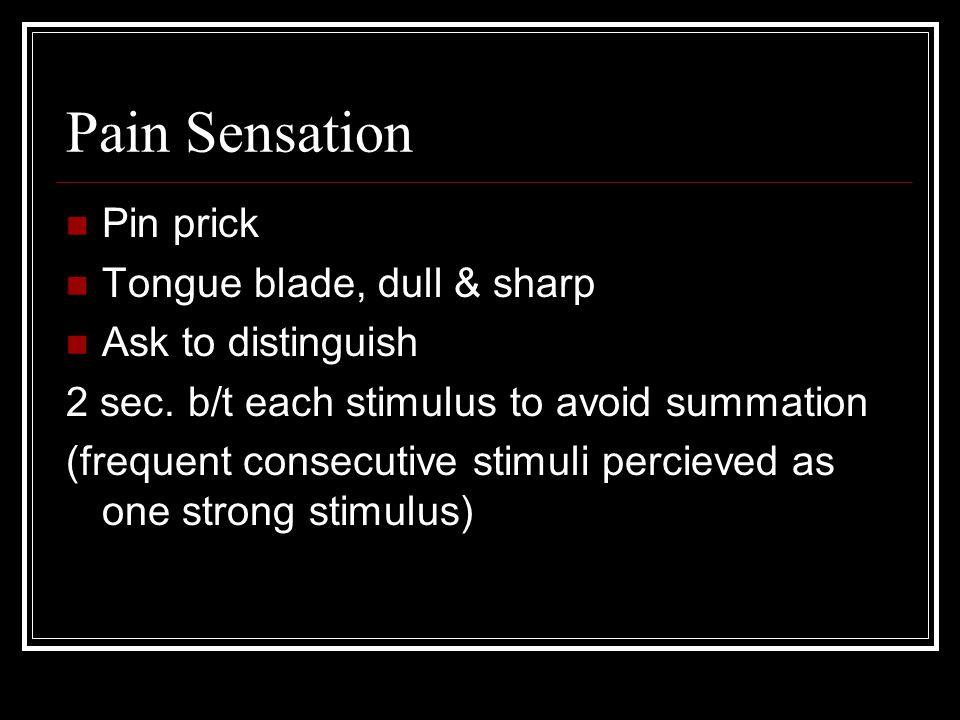 Pain Sensation Pin prick Tongue blade, dull & sharp Ask to distinguish 2 sec.
