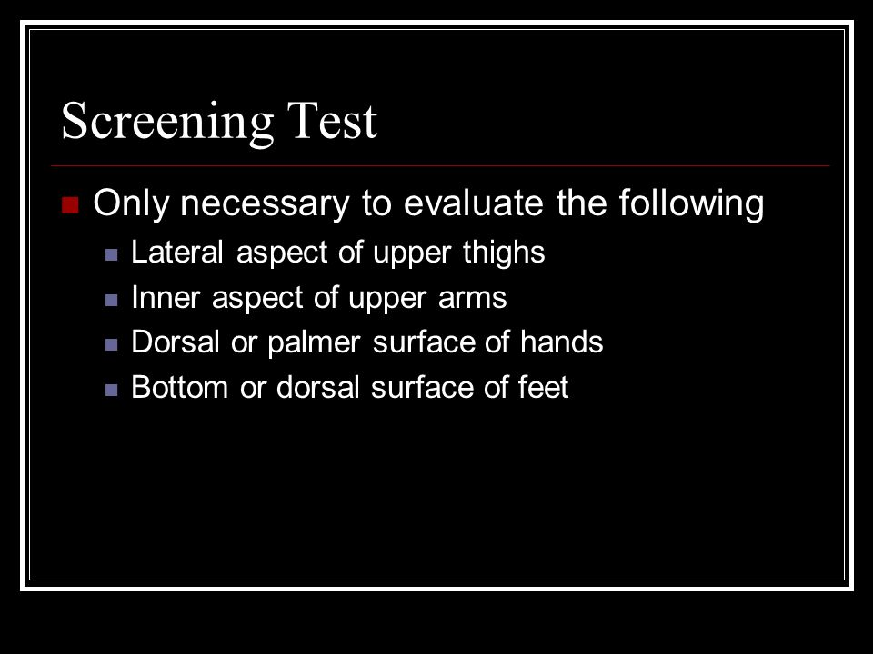 Screening Test Only necessary to evaluate the following Lateral aspect of upper thighs Inner aspect of upper arms Dorsal or palmer surface of hands Bottom or dorsal surface of feet