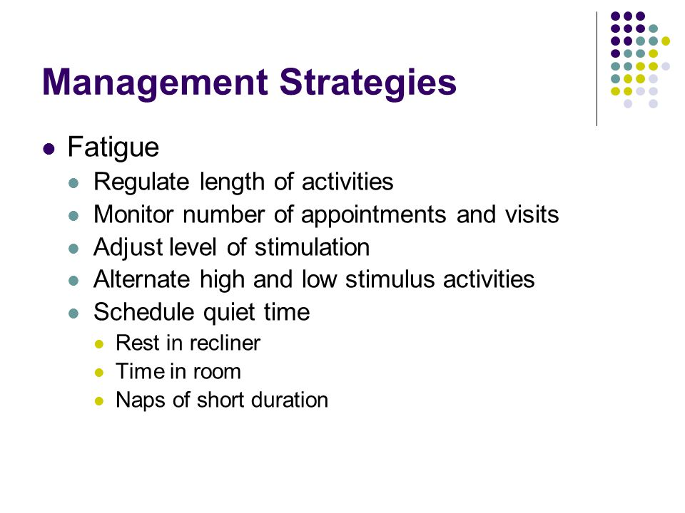 Management Strategies Fatigue Regulate length of activities Monitor number of appointments and visits Adjust level of stimulation Alternate high and low stimulus activities Schedule quiet time Rest in recliner Time in room Naps of short duration