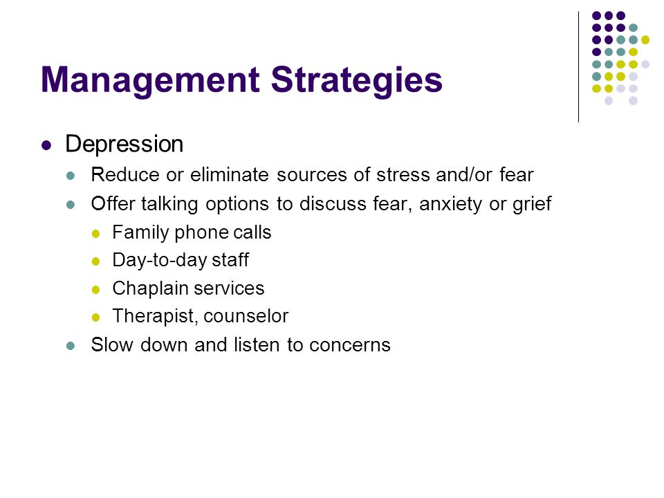 Management Strategies Depression Reduce or eliminate sources of stress and/or fear Offer talking options to discuss fear, anxiety or grief Family phone calls Day-to-day staff Chaplain services Therapist, counselor Slow down and listen to concerns