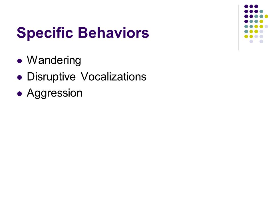 Specific Behaviors Wandering Disruptive Vocalizations Aggression