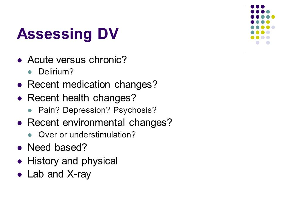 Assessing DV Acute versus chronic. Delirium. Recent medication changes.
