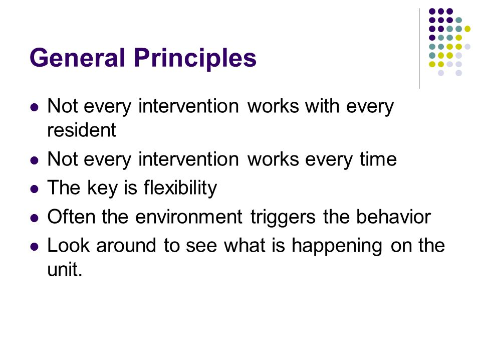 General Principles Not every intervention works with every resident Not every intervention works every time The key is flexibility Often the environment triggers the behavior Look around to see what is happening on the unit.