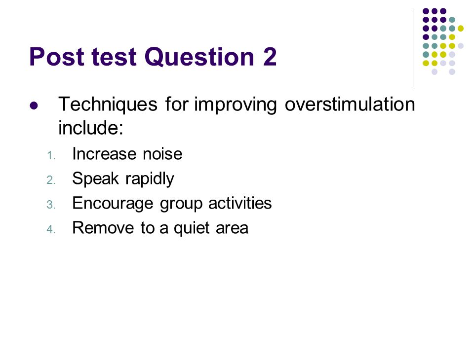 Post test Question 2 Techniques for improving overstimulation include: 1.