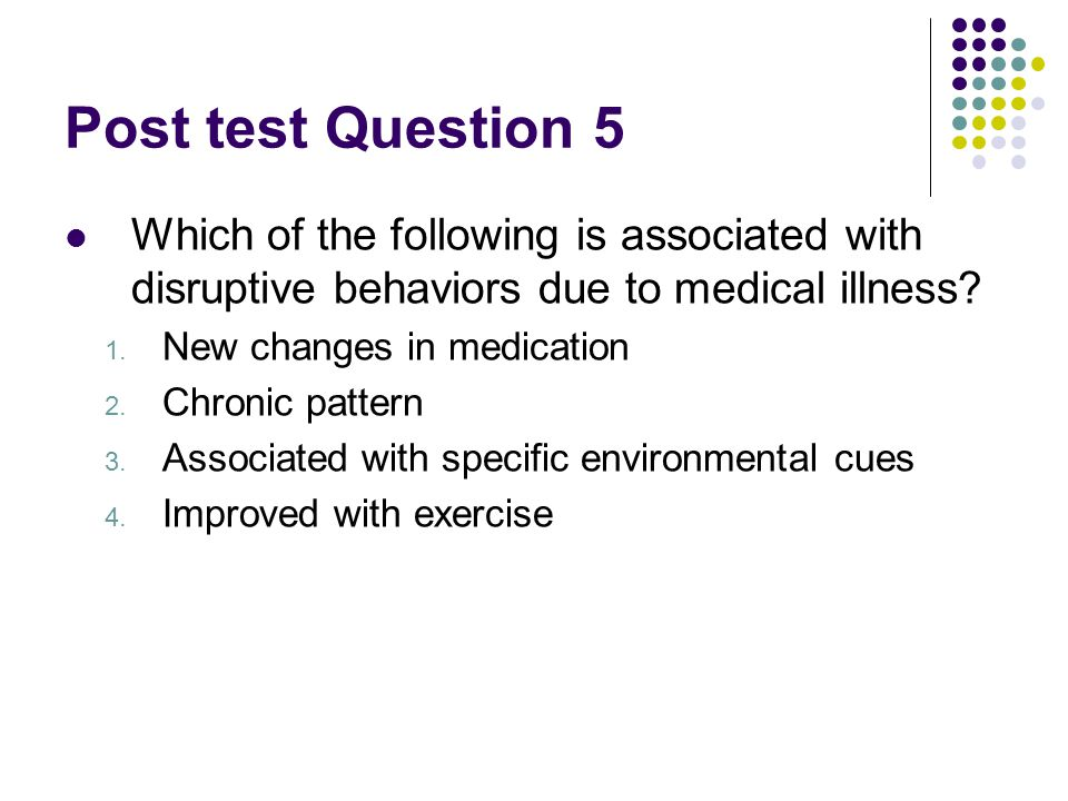 Post test Question 5 Which of the following is associated with disruptive behaviors due to medical illness.