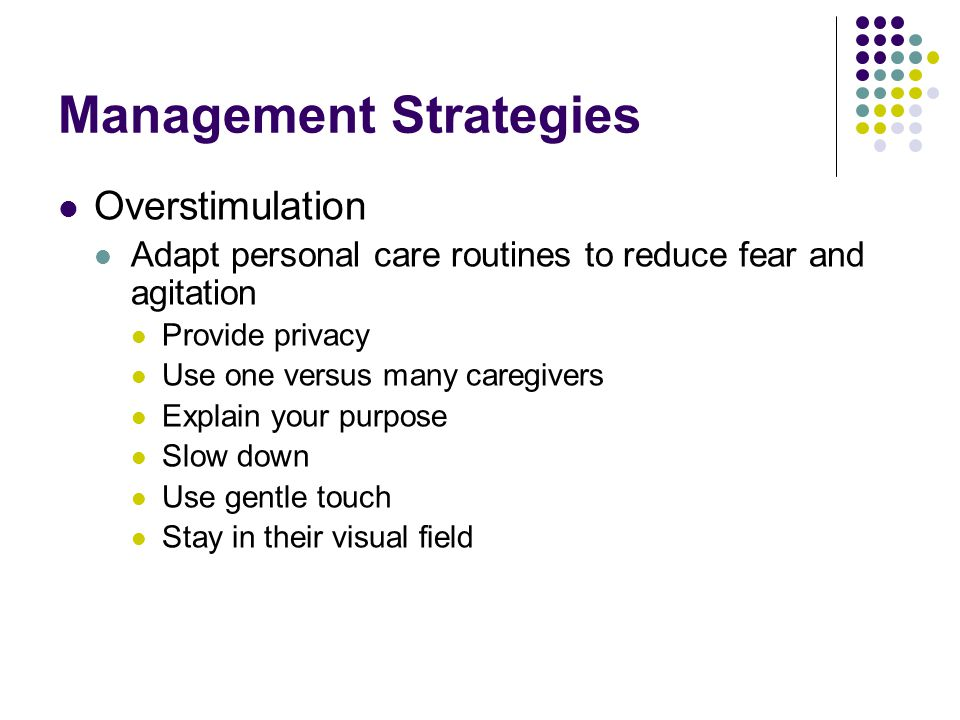 Management Strategies Overstimulation Adapt personal care routines to reduce fear and agitation Provide privacy Use one versus many caregivers Explain your purpose Slow down Use gentle touch Stay in their visual field