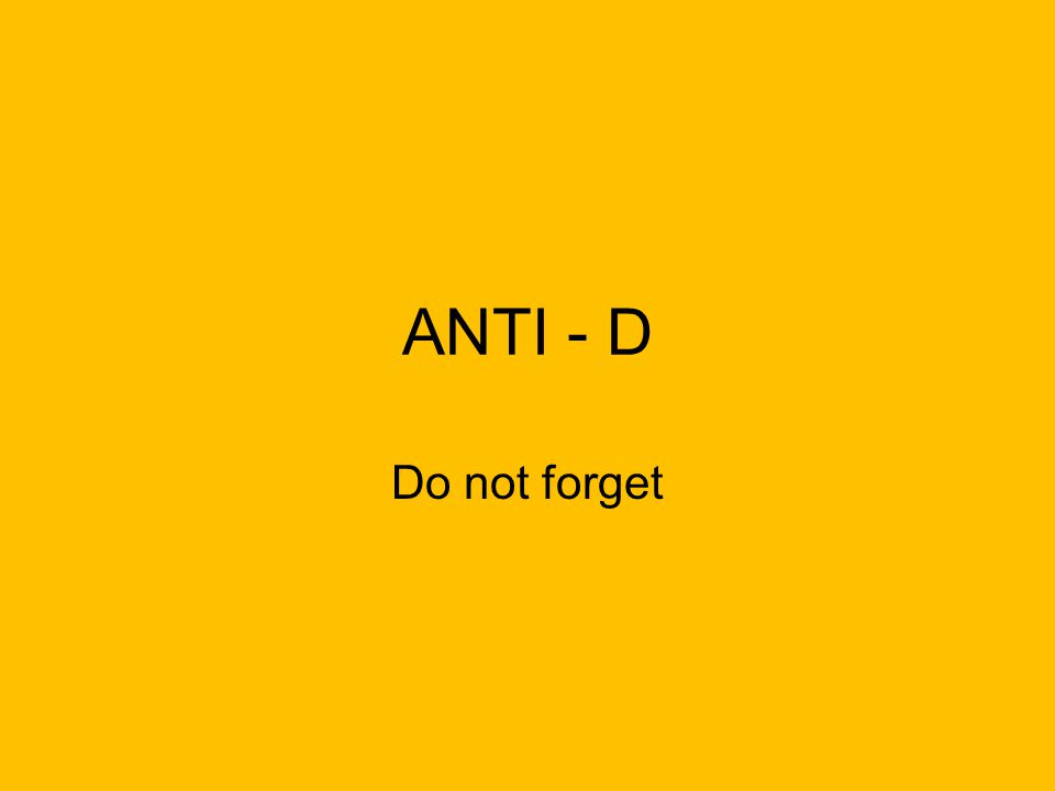 ANTI - D Do not forget