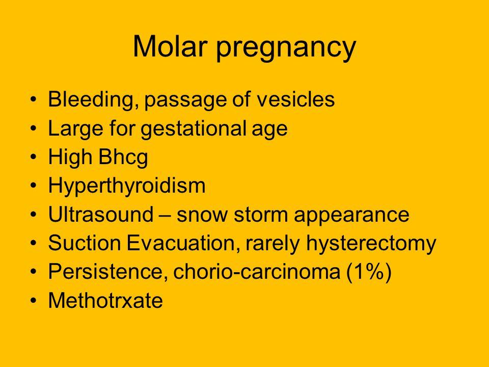 Molar pregnancy Bleeding, passage of vesicles Large for gestational age High Bhcg Hyperthyroidism Ultrasound – snow storm appearance Suction Evacuatio
