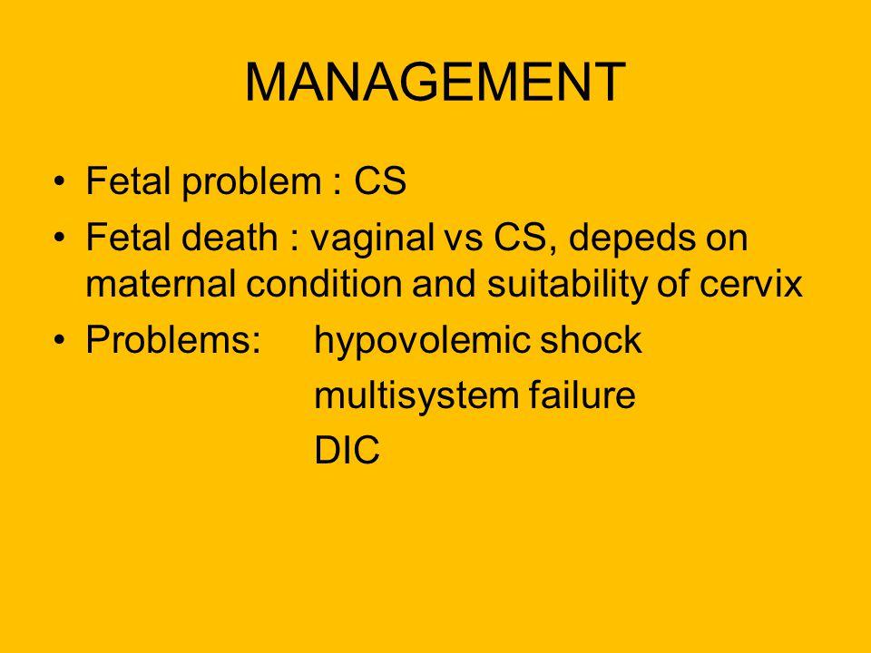 MANAGEMENT Fetal problem : CS Fetal death : vaginal vs CS, depeds on maternal condition and suitability of cervix Problems: hypovolemic shock multisys