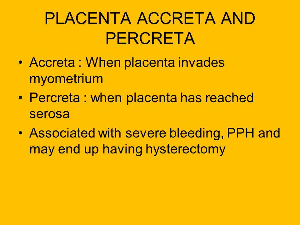PLACENTA ACCRETA AND PERCRETA Accreta : When placenta invades myometrium Percreta : when placenta has reached serosa Associated with severe bleeding,