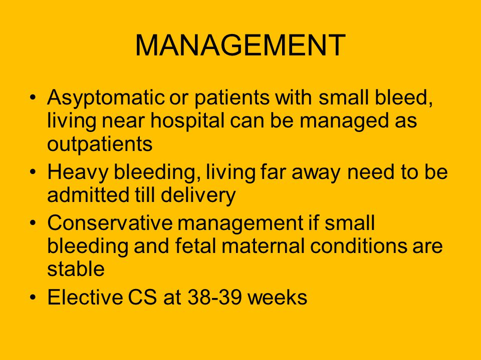 MANAGEMENT Asyptomatic or patients with small bleed, living near hospital can be managed as outpatients Heavy bleeding, living far away need to be adm