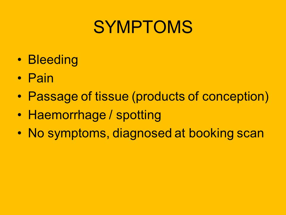 SYMPTOMS Bleeding Pain Passage of tissue (products of conception) Haemorrhage / spotting No symptoms, diagnosed at booking scan