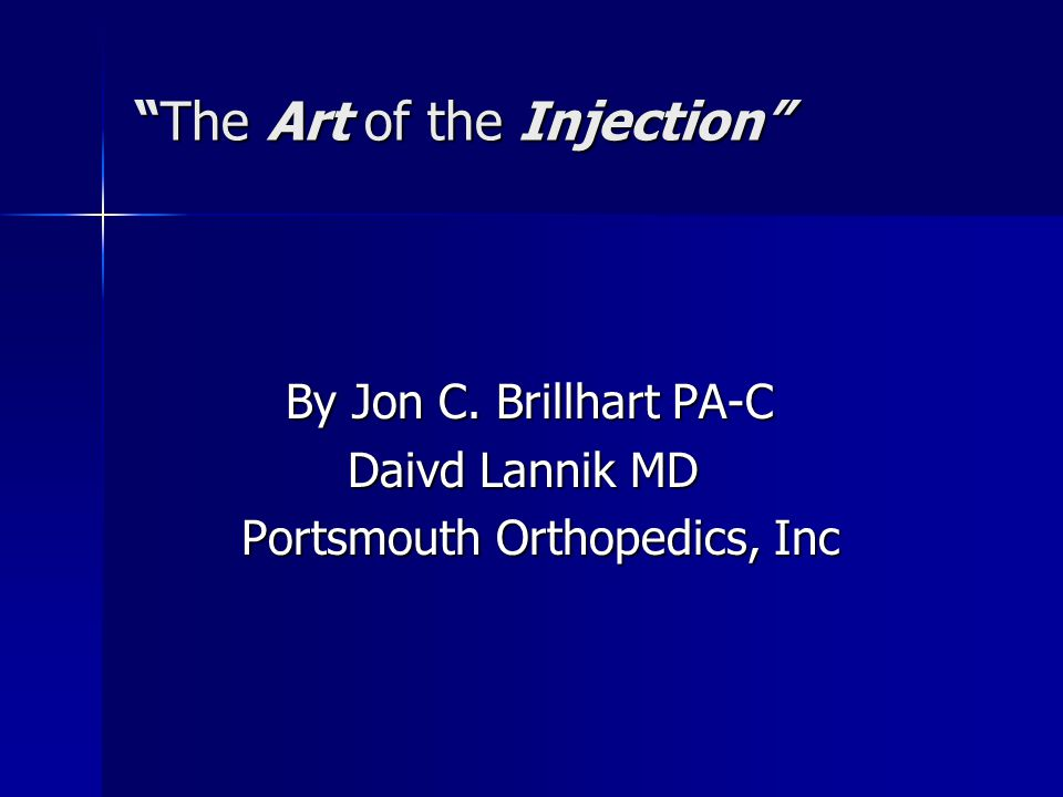 """The Art of the Injection"" By Jon C. Brillhart PA-C By Jon C. Brillhart PA-C Daivd Lannik MD Portsmouth Orthopedics, Inc"