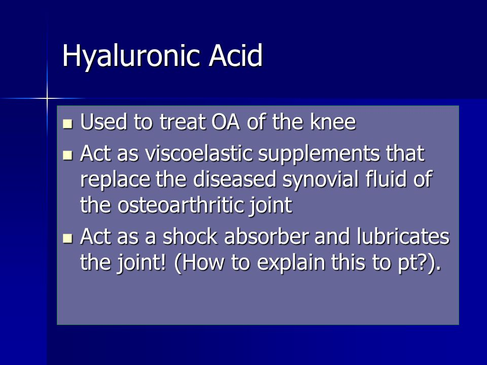 Hyaluronic Acid Used to treat OA of the knee Used to treat OA of the knee Act as viscoelastic supplements that replace the diseased synovial fluid of