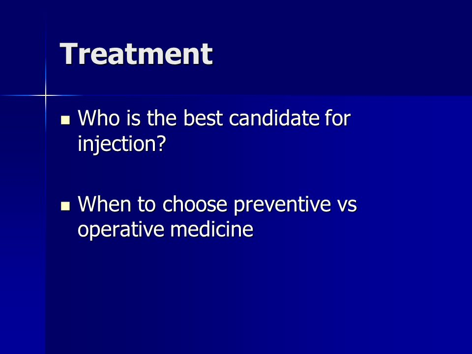 Treatment Who is the best candidate for injection? Who is the best candidate for injection? When to choose preventive vs operative medicine When to ch