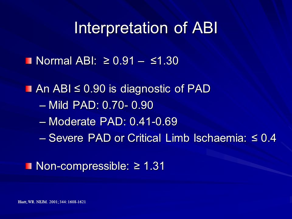 Interpretation of ABI Normal ABI: ≥ 0.91 – ≤1.30 An ABI ≤ 0.90 is diagnostic of PAD –Mild PAD: 0.70- 0.90 –Moderate PAD: 0.41-0.69 –Severe PAD or Critical Limb Ischaemia: ≤ 0.4 Non-compressible: ≥ 1.31 Hiatt, WR.