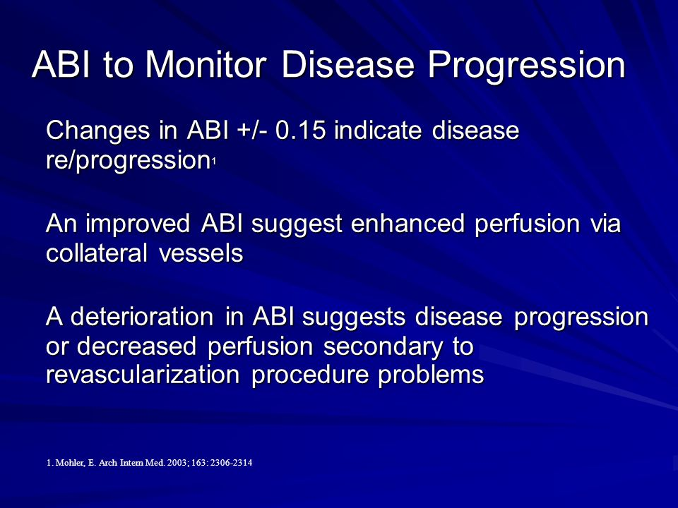 ABI to Monitor Disease Progression Changes in ABI +/- 0.15 indicate disease re/progression 1 An improved ABI suggest enhanced perfusion via collateral vessels A deterioration in ABI suggests disease progression or decreased perfusion secondary to revascularization procedure problems 1.