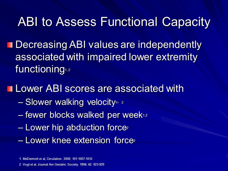 ABI to Assess Functional Capacity Decreasing ABI values are independently associated with impaired lower extremity functioning 1, 2 Lower ABI scores are associated with –Slower walking velocity 1, 2 –fewer blocks walked per week 1,2 –Lower hip abduction force 2 –Lower knee extension force 2 1.