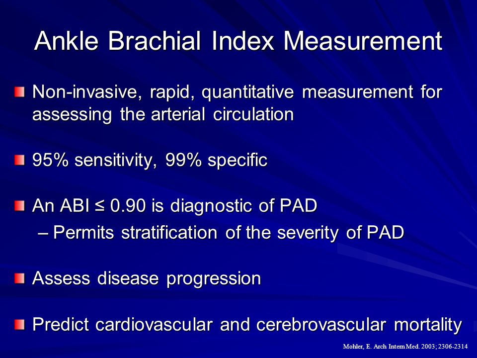 Ankle Brachial Index Measurement Non-invasive, rapid, quantitative measurement for assessing the arterial circulation 95% sensitivity, 99% specific An ABI ≤ 0.90 is diagnostic of PAD –Permits stratification of the severity of PAD Assess disease progression Predict cardiovascular and cerebrovascular mortality Mohler, E.