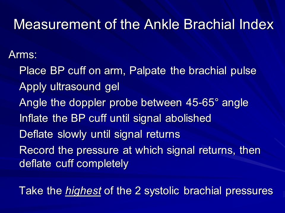 Measurement of the Ankle Brachial Index Arms: Place BP cuff on arm, Palpate the brachial pulse Apply ultrasound gel Angle the doppler probe between 45-65° angle Inflate the BP cuff until signal abolished Deflate slowly until signal returns Record the pressure at which signal returns, then deflate cuff completely Take the highest of the 2 systolic brachial pressures Take the highest of the 2 systolic brachial pressures