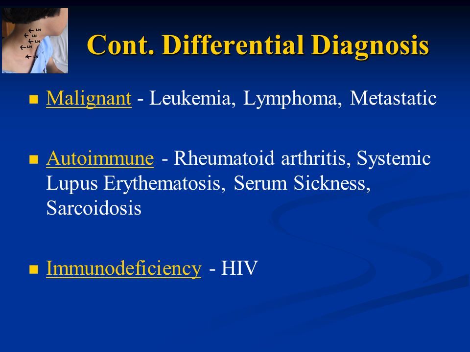 Cont. Differential Diagnosis Malignant - Leukemia, Lymphoma, Metastatic Autoimmune - Rheumatoid arthritis, Systemic Lupus Erythematosis, Serum Sicknes