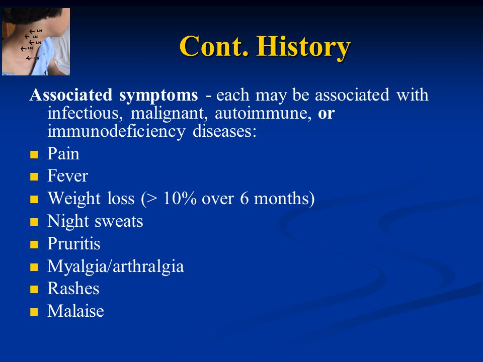 Cont. History Associated symptoms - each may be associated with infectious, malignant, autoimmune, or immunodeficiency diseases: Pain Fever Weight los