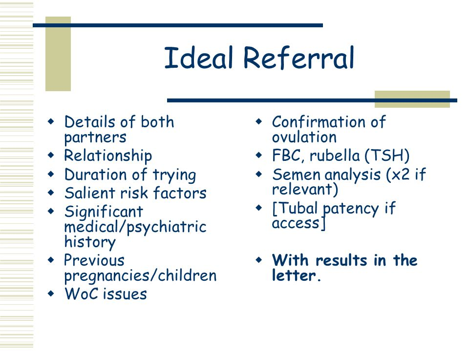 Ideal Referral  Details of both partners  Relationship  Duration of trying  Salient risk factors  Significant medical/psychiatric history  Previous pregnancies/children  WoC issues  Confirmation of ovulation  FBC, rubella (TSH)  Semen analysis (x2 if relevant)  [Tubal patency if access]  With results in the letter.