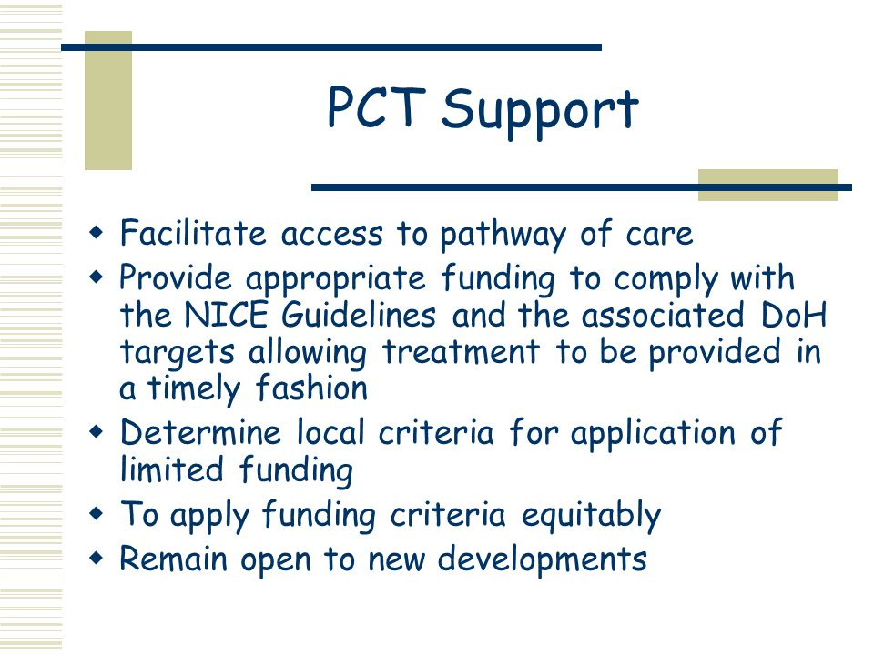 PCT Support  Facilitate access to pathway of care  Provide appropriate funding to comply with the NICE Guidelines and the associated DoH targets allowing treatment to be provided in a timely fashion  Determine local criteria for application of limited funding  To apply funding criteria equitably  Remain open to new developments