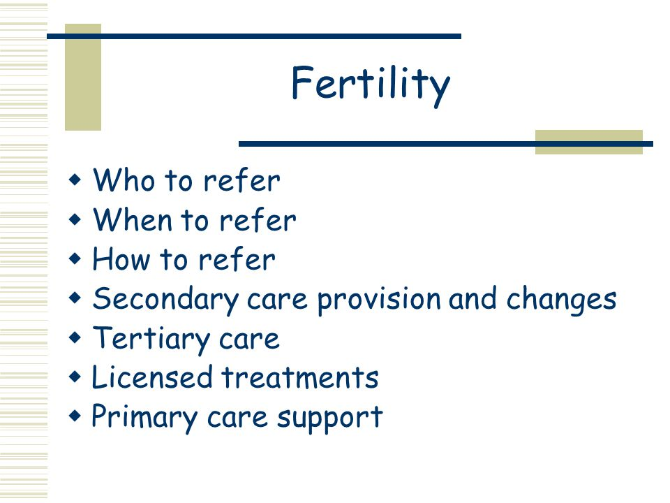 Fertility  Who to refer  When to refer  How to refer  Secondary care provision and changes  Tertiary care  Licensed treatments  Primary care support