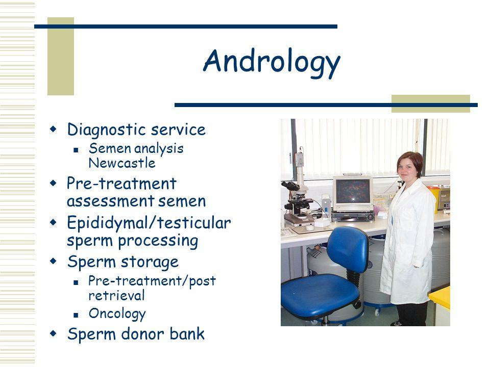 Andrology  Diagnostic service Semen analysis Newcastle  Pre-treatment assessment semen  Epididymal/testicular sperm processing  Sperm storage Pre-treatment/post retrieval Oncology  Sperm donor bank