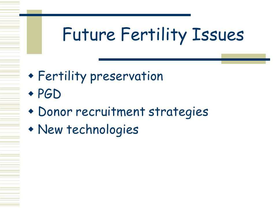 Future Fertility Issues  Fertility preservation  PGD  Donor recruitment strategies  New technologies