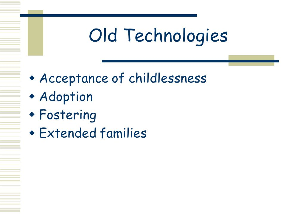 Old Technologies  Acceptance of childlessness  Adoption  Fostering  Extended families