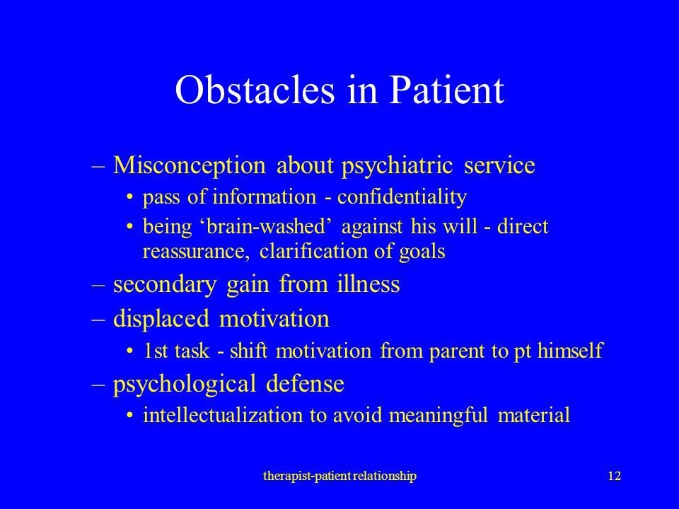 therapist-patient relationship12 Obstacles in Patient –Misconception about psychiatric service pass of information - confidentiality being 'brain-wash