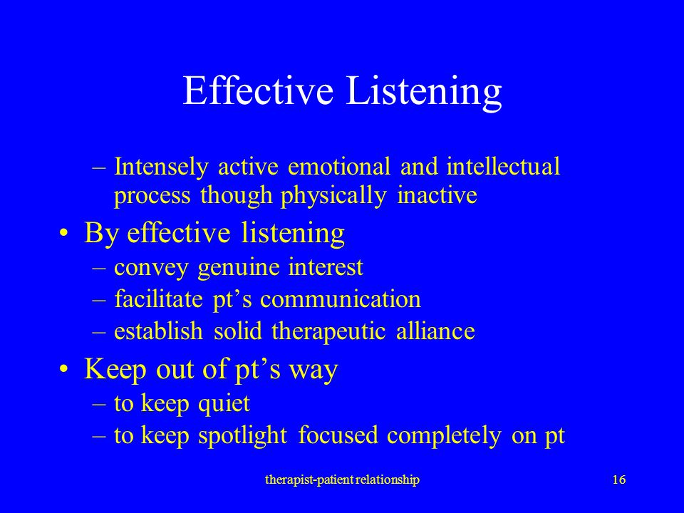 therapist-patient relationship16 Effective Listening –Intensely active emotional and intellectual process though physically inactive By effective list