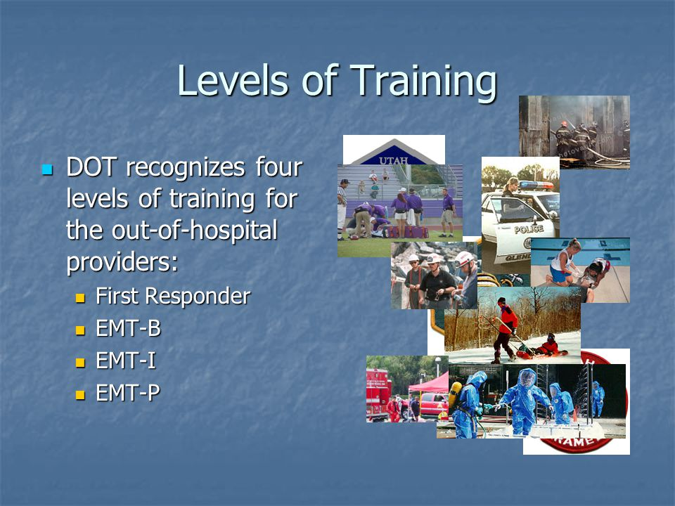 Levels of Training DOT recognizes four levels of training for the out-of-hospital providers: DOT recognizes four levels of training for the out-of-hospital providers: First Responder First Responder EMT-B EMT-B EMT-I EMT-I EMT-P EMT-P