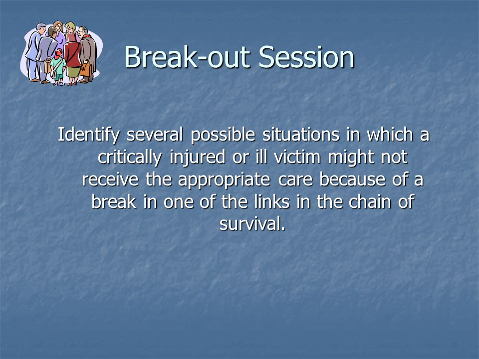 Break-out Session Identify several possible situations in which a critically injured or ill victim might not receive the appropriate care because of a break in one of the links in the chain of survival.