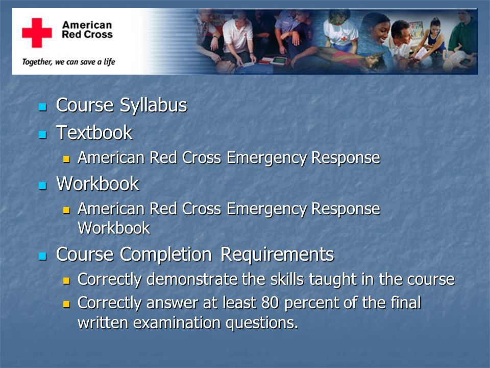 Course Syllabus Course Syllabus Textbook Textbook American Red Cross Emergency Response American Red Cross Emergency Response Workbook Workbook American Red Cross Emergency Response Workbook American Red Cross Emergency Response Workbook Course Completion Requirements Course Completion Requirements Correctly demonstrate the skills taught in the course Correctly demonstrate the skills taught in the course Correctly answer at least 80 percent of the final written examination questions.