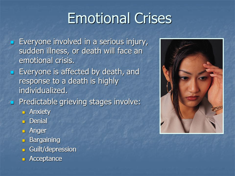 Emotional Crises Everyone involved in a serious injury, sudden illness, or death will face an emotional crisis.