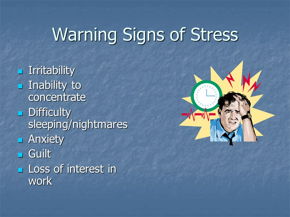 Warning Signs of Stress Irritability Irritability Inability to concentrate Inability to concentrate Difficulty sleeping/nightmares Difficulty sleeping/nightmares Anxiety Anxiety Guilt Guilt Loss of interest in work Loss of interest in work