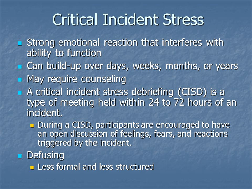 Critical Incident Stress Strong emotional reaction that interferes with ability to function Strong emotional reaction that interferes with ability to function Can build-up over days, weeks, months, or years Can build-up over days, weeks, months, or years May require counseling May require counseling A critical incident stress debriefing (CISD) is a type of meeting held within 24 to 72 hours of an incident.